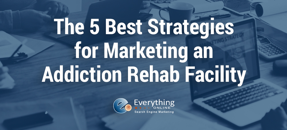 The 5 Best Strategies for Marketing an Addiction Rehab Facility